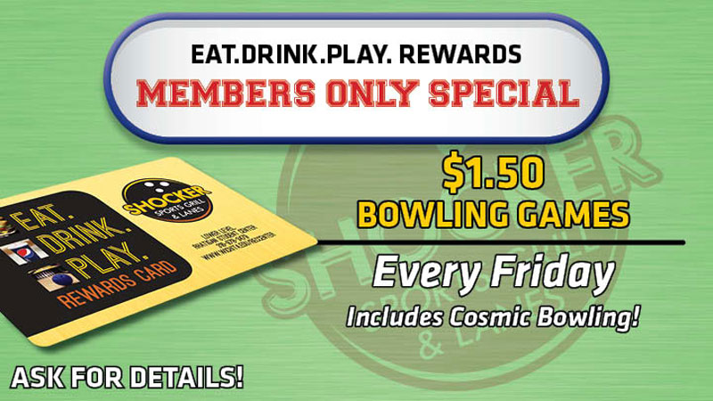 Eat.Drink.Play. Rewards members only special. $1.50 bowling games every Friday. Includes cosmic bowling! Ask for details!