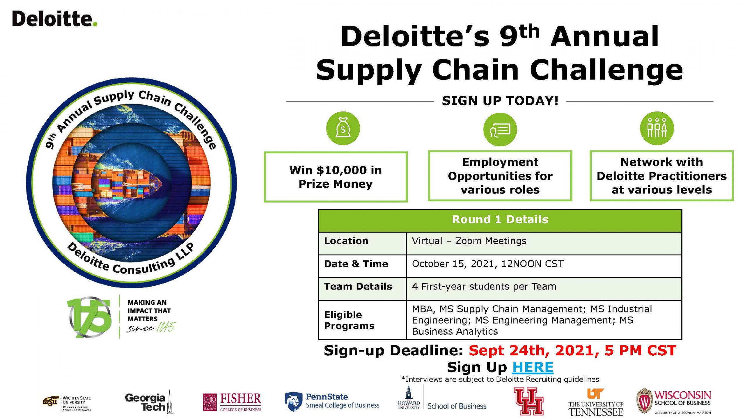 Deloitte's 9th Annual Supply Chain Challenge - Sign up today! - Win $10,000 in Prize Money, Employment Opportunities for various roles, Network with Deloitte Practitioners at various levels. Round 1 Details: Location - Virtual Zoom Meetings; Date & Time - Octover 15, 2021 12NOON CST; Team Details - 4 First-year students per team; Eligible programs - MBA, MS Supply Chain Management, MS Industrial Engineering, MS Engineering Management, MS Business Analytics; Sign up deadline: Sept 24th, 5pm CST *Interviews are subject to Deloitte Recruiting guidelines