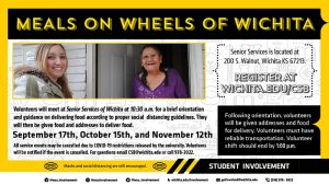 Meals on Wheels of Wichita. Volunteers will meet at Senior Services of Wichita at 10:30am for a brief orientation and guidance on delivering food according to proper social distancing guidelines. The address for the event is 200 S. Walnut, Wichita KS 67213. Volunteers will then be given food and addresses to deliver food. Volunteers must have reliable transportation and the volunteer shift should end by 1:00pm. The dates for this event include September 17th, October 15th, and November 12th. All service events may be cancelled due to COVID-19 restrictions released by the university. Volunteers will be notified if the event is cancelled. Register at Wichita.edu/csb For questions email CSB@wichita.edu or call 978-3022.