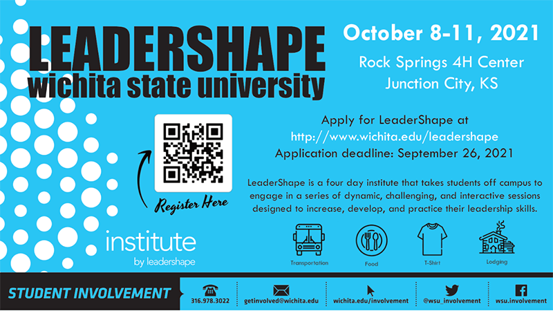 Wichita State University LeaderShape October 8-11, 2021 Rock Springs 4H Center Junction City, Kansas Apply for LeaderShape at http://www.wichita.edu/leadershape Application deadline: September 26, 2021 LeaderShape is a four-day institute that takes students off campus to engage in a series of dynamic, challenging, and interactive sessions designed to increase, develop, and practice their leadership skills. Transportation, Food, T-Shirt, and Lodging is provided.