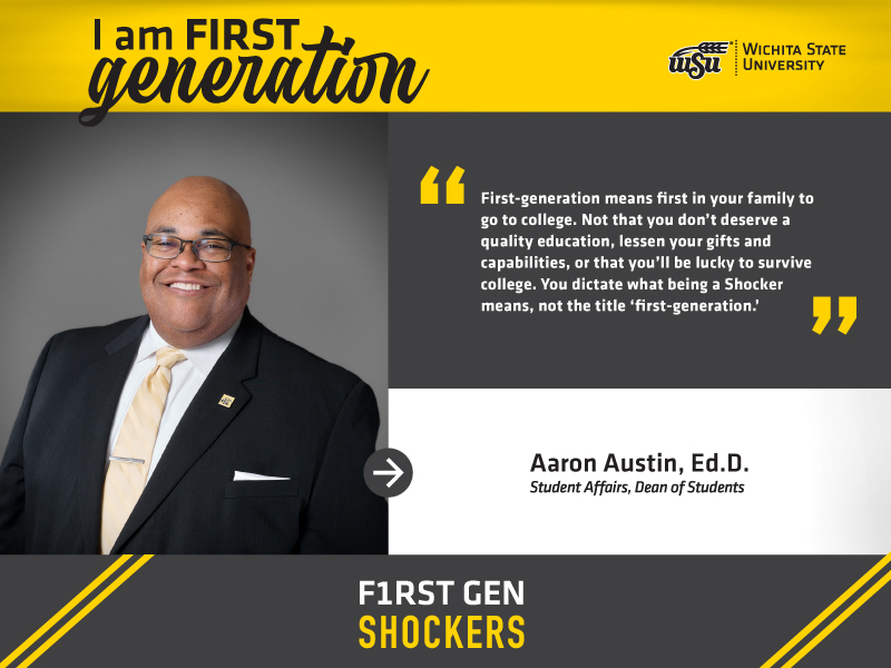 """I'm FIRST generation. Wichita State University. """"First-generation means first in your family to go to college. Not that you don't deserve a quality education, lessen your gifts and capabilities, or that you'll be lucky to survive college. You dictate what being a Shocker means, not the title 'first-generation.'"""" Aaron L. Austin, Ed.D., Associate Vice President for Student Affairs and Dean of Students. F1RST GEN SHOCKERS."""