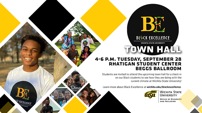 Black Excellence Town Hall | 4-6 p.m. Tuesday, September 28 | Rhatigan Student Center Beggs Ballroom | Students are invited to attend the upcoming town hall for a check in on our Black students to see how they are doing with the current climate at Wichita State University! Learn more about Black Excellence at wichita.edu/blackexcellence.