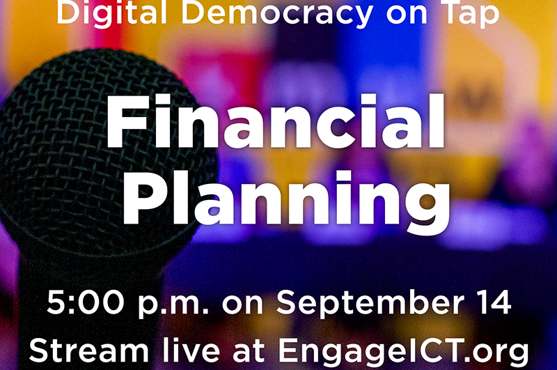 Digital Democracy on Tap. Financial Planning. 5:00 p.m. on September 14. Stream live at EngageICT.org.