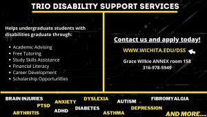 TRIO Disability Support Services. Helps undergraduate students with disabilities graduate through: academic advising, free tutoring, study skills assistance, financial literacy, career development, scholarship opportunities. Contact us and apply today. www.wichita.edu/dss. Grace Wilkie Annex room 158. 316-978-5949.