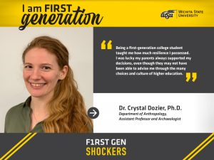 """I am FIRST generation. Wichita State University. """"Being a first-generation college student taught me how much resilience I possessed. I was lucky my parents always supported my decisions, even though they may not have been able to advise me through the many choices and culture of higher education."""" Dr. Crystal Dozier, Ph.D. Department of Anthropology, Assistant Professor and Archaeologist. F1RST GEN SHOCKERS."""