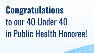 Congratulations to our 40 Under 40 in Public Health.