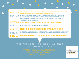 Take the good neighbor challenge sept. 28th- oct. 4th sept. 28th: good neighbor bingo all month, 3rd annual faculty vs staff- stock the shocker support locker challenge all week long sept 29th: students united service provider panel @12pm sunflower making workshop at atwater rec center 11-1:30pm (9/27 and 9/29) sept 30th: SGA food insecurity pnael @5:30pm oct 1 riverfest parade @5pm oct 2 morning neighborhood walk @8:30am oct 3 shocker lanes bowling discount all week long for community oct 4 highlighting stories from our neighbors.