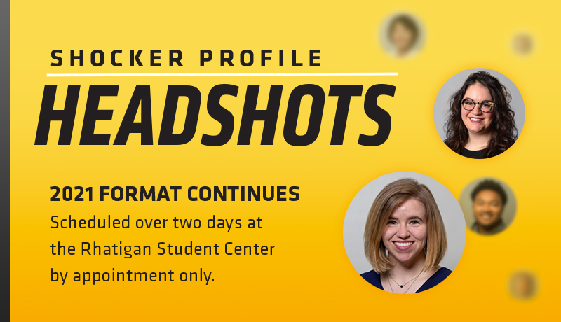 Shocker Profile Headshots. 2021 Format Continues. Scheduled over two days at the Rhatigan Student Center by appointment only.