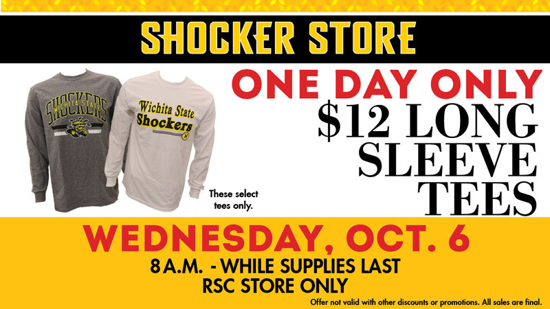 Shocker Store. One day only! $12 long sleeve tees. These select tees only. Wednesday, October 6. 8 a.m.-while supplies last. RSC store only. Offer not valid with other discounts or promotions. All sales are final.