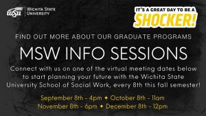 Image that shows the WSU logo and says Wichita State University. It's a great day to be a shocker! Find out more about our graduate programs. MSW INFO SESSION Connect with us on one of the virtual meeting dates below to start planning your future with the Wichita State University School of Social Work, every 8th this fall semester! September 8th - 4pm October 8th - 11am Novemer 8th - 6pm December 8th - 12pm.