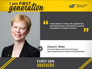 """I am FIRST generation. Wichita State University. """"I found people on campus who supported my educational journey, celebrated my successes, and guided me through my failures."""" Cheryl K. Miller Fairmount College of Liberal Arts and Sciences, Senior Assistant Dean for Academic and Staff Operations. F1RST GEN SHOCKERS."""