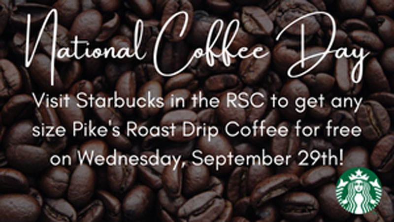 National Coffee Day. Visit Starbucks in the RSC to get any size Pike's Roast drip coffee for free on Wednesday, September 29!