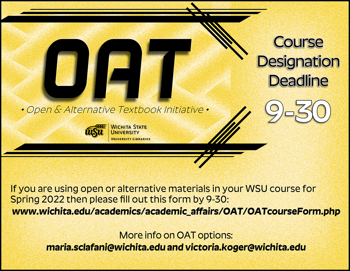 OAT Course Designation Deadline 9-30: If you are using open or alternative materials in your WSU course for Spring 2022 then please follow the link to fill out the form by 9/30. To find out more about open or alternative textbook option, please consult with our OAT faculty fellows maria.sclafani@wichita.edu and victoria.koger@wichita.edu.