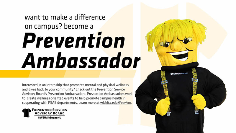 • PA-Recruitment-Flyer.jpg Image Alt Text Want to make a difference on campus? Become a Prevention Ambassador. Interested in an internship that promotes mental and physical wellness and gives back to your community? Check out the Prevention Service Advisory Board's Prevention Ambassadors. Prevention Ambassadors work to create wellness oriented events to help promote campus health in cooperating with PSAB departments. Learn more at wichita.edu/PrevAm.