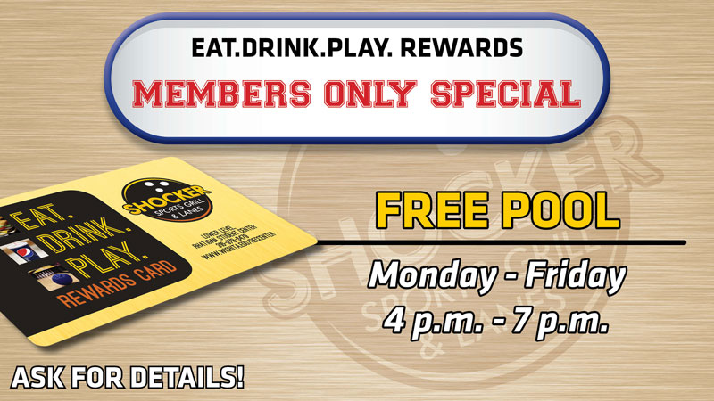 Eat.Drink.Play.Rewards members only special. Free Pool. Monday-Friday 4-7 p.m. Ask for details!