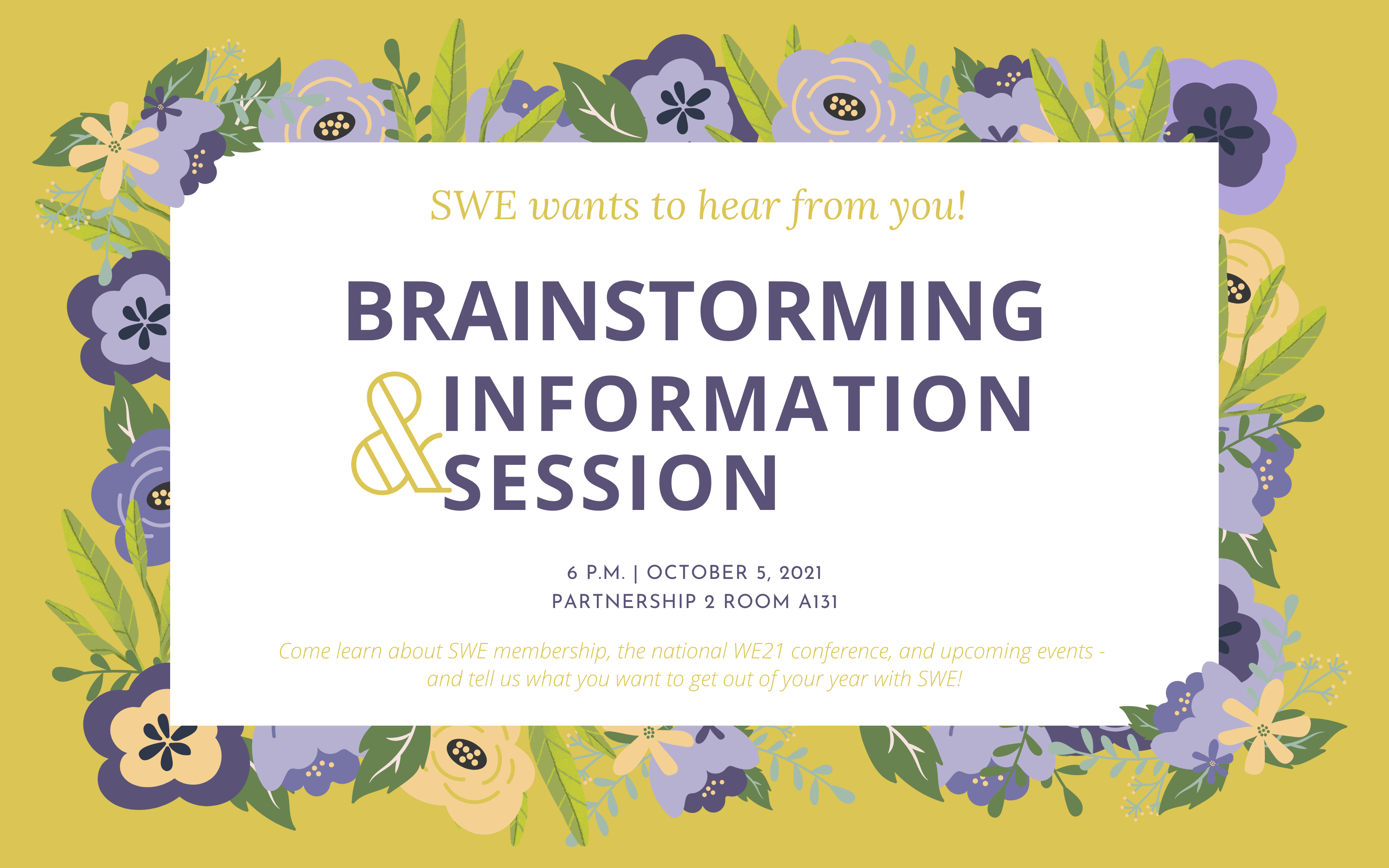 We want to hear from you! Brainstorming and Information Session, 6 pm, Ocotber 5, 2021. Partnership 2 Room A131. Come learn about membership, the national WE21 conference, and upcoming events - and tell us what you want to get out of your year with SWE!