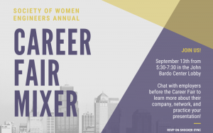 Society of Women Engineers Annual Career Fair Mixer. Join us! September 13th from 5:30 - 7:30 in the John Bardo Center Lobby. Chat with employers before the Career Fair to learn more about their company, network, and practice your presentation. RSVP on shockersync.
