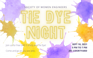Graphic featuring text 'Society of Women Engineers Tie-Dye Night. Sept 10, 2021, 5pm - 7pm, JBC Courtyard. Join us for free SWE T-shirts and tie dye. Come and go as you are able.'