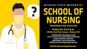 Wichita State University School of Nursing Information Session Friday Oct. 8 at 4 p.m. Wichita State Main Campus Ahlberg 110A Thinking about Becoming a nurse? Join us to learn more about School of Nursing program options, admission requirements, and ask questions directly to nursing program faculty. wichita.edu/nursinginfosession