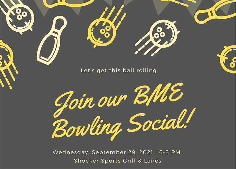 Let's get this ball rolling! Join our BME Bowling Social! Wednesday, September 29, 2021 | 6-8 PM Shocker Sports Grill & Lanes Join BME students, faculty, and staff for a free night of FUN and pizza! We look forward to meeting you!