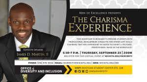 The Charisma Experience   Keynote Speaker James D. Martin, II   5:30-7 p.m.   Thursday, September 23   Zoom   This workshop is designed to provide college students with professional development, etiquette and other soft skills seminars that are paramount in order to exhibit a polished, professional image in the workplace!   Register for this virtual event at wichita.edu/odievents  
