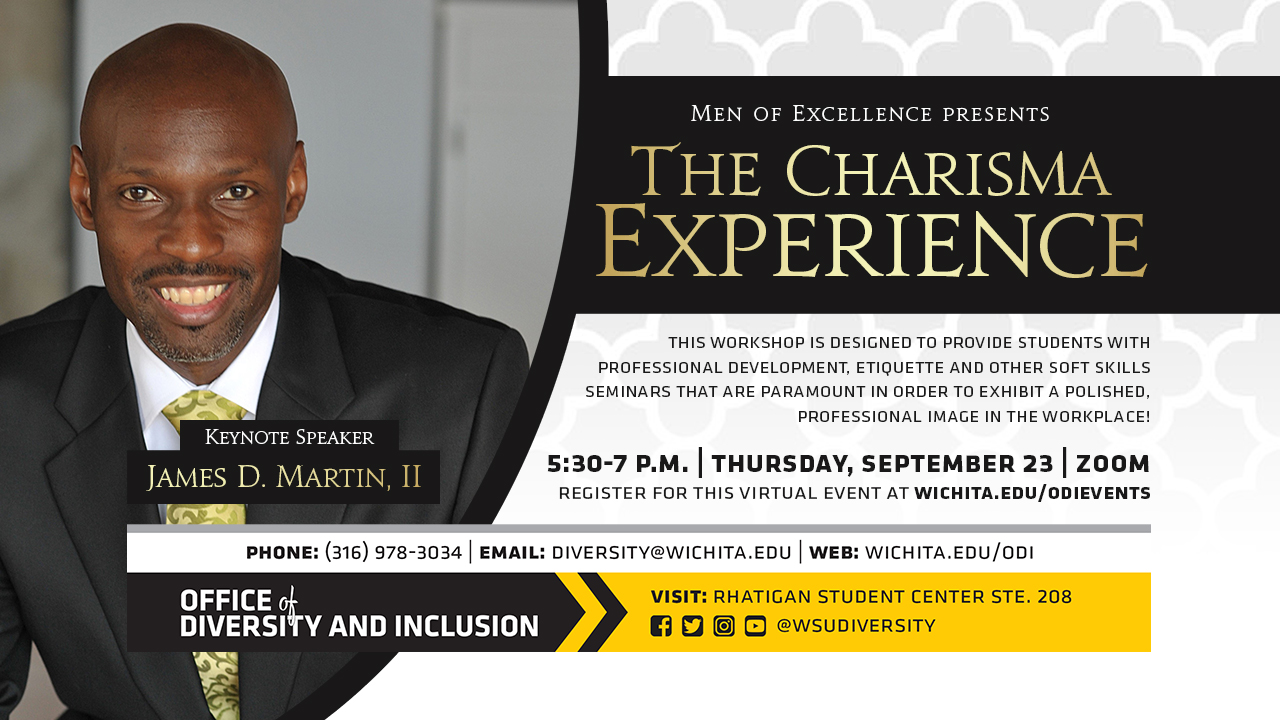 The Charisma Experience | Keynote Speaker James D. Martin, II | 5:30-7 p.m. | Thursday, September 23 | Zoom | This workshop is designed to provide college students with professional development, etiquette and other soft skills seminars that are paramount in order to exhibit a polished, professional image in the workplace! | Register for this virtual event at wichita.edu/odievents |