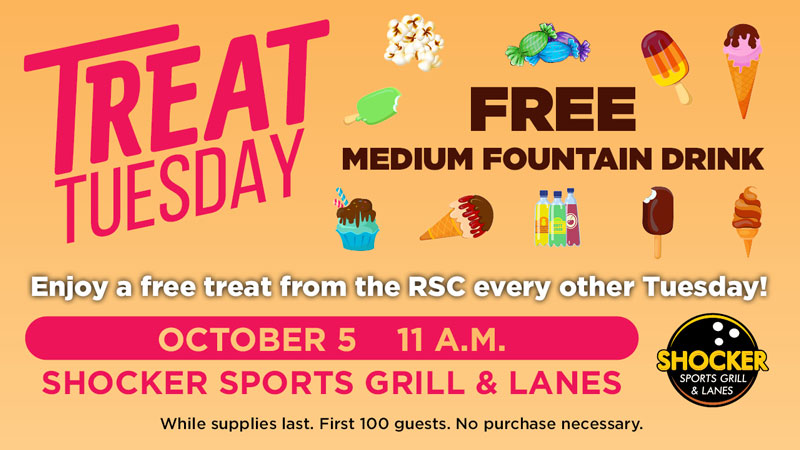 Treat Tuesday. Free medium fountain drink. Enjoy a free treat from the RSC every other Tuesday! October 5, 11 a.m., Shocker Sports Grill & Lanes. While supplies last. First 100 guests. No purchase necessary.
