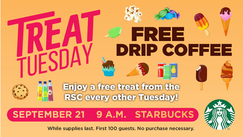 Treat Tuesday. Free Drip Coffee. Enjoy a free treat from the RSC every other Tuesday! September 21. 9 a.m. Starbucks. While supplies last. First 100 guests. No purchase necessary.