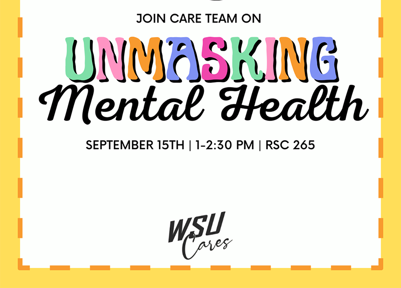"""Squared image, white with yellow border. Design of 2 masks on the very top with """"Join Care Team on Unmasking Mental Health"""" beneath it. Consists of date """"September 15th"""", time """"1-2:30PM"""" and location """"RSC 265"""" and the very bottom of image is the Care Team logo that states 'WSU Cares.'"""