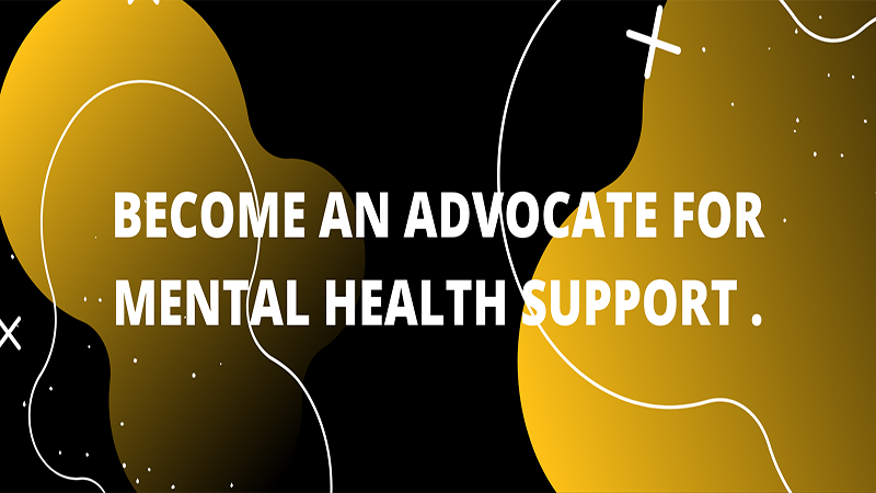 BECOME AN ADVOCATE FOR MENTAL HEALTH SUPPORT.