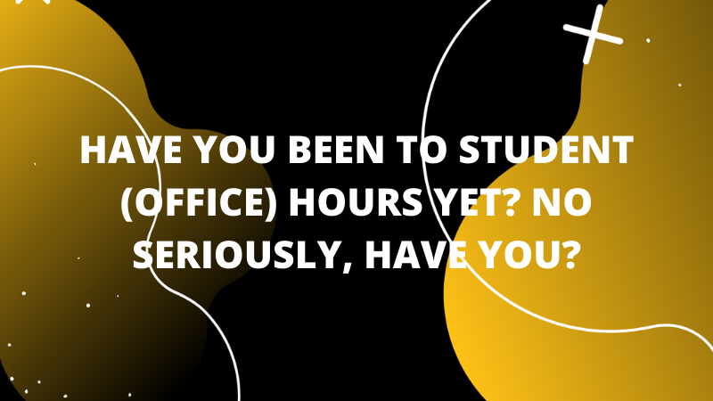 Graphic featuring text ' Have you been to student (office) hours yet? No seriously, have you?'