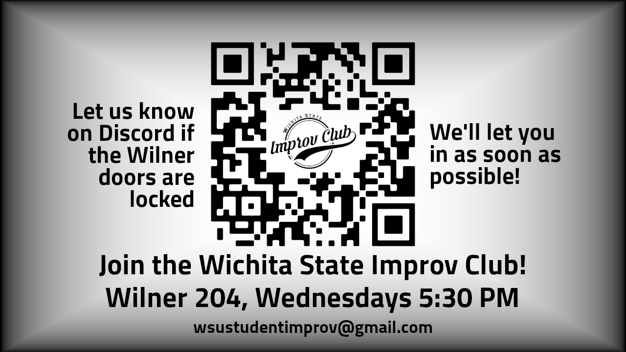 Graphic featuring text, 'Join the Wichita State Improv Club! Wilner 204, Wednesdays 5:30 PM. wsustudentimprov@gmail.com. Let us know on Discord if the Wilner doors are locked; We'll let you in as soon as possible!'