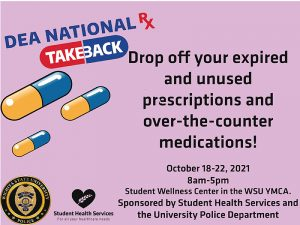 Drop off your expired and unused prescriptions and over-the-counter medications! October18-22, 2021 8am-5pm Student Wellness Center in the WSU YMCA. Sponsored by Student Health Services and the University Police Department .