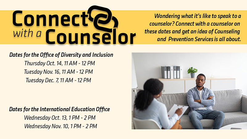 Black man is seating on a light gray couch talking to a Black female counselor with text Connect with a Counselor Wondering what it's like to speak to a counselor? Connect with a counselor on these dates and get an idea of what Counseling and Prevention Services (CAPS) is all about. Dates for the Office of Diversity and Inclusion Thursday Oct. 14th, 11am-12pm Tuesday Nov. 1th, 11am-12pm Tuesday Dec. 7th, 11am-12pm Dates for the International Education Office Wednesday Oct. 13th, 1pm-2pm Wednesday Nov. 10th, 1pm-2pm.'