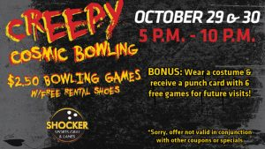 Creepy Cosmic Bowling. $2.50 bowling games with free rental shoes. Shocker Sports Grill & Lanes logo. October 29 & 30. 5-10 p.m. Bonus- wear a costume and receive a punch card with 6 free games for future visits! Sorry, offer not valid in conjunction with other coupons or specials.