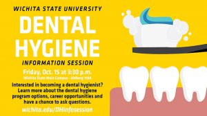Wichita State University Dental Hygiene Information Session. Friday Oct. 15 at 3:30 p.m. Wichita State Main Campus Ahlberg room 110A. Interested in becoming a dental hygienist? Learn more about the dental hygiene program options, career opportunities and have a chance to ask questions. wichita.edu/DHinfosession.
