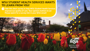 WSU Student Health Services wants to learn from you. Take our survey. Help WSU Student Health Services improve the quality of our care by taking this brief survey. Your opinion matters! Watch for a survey link in your WSU emails.