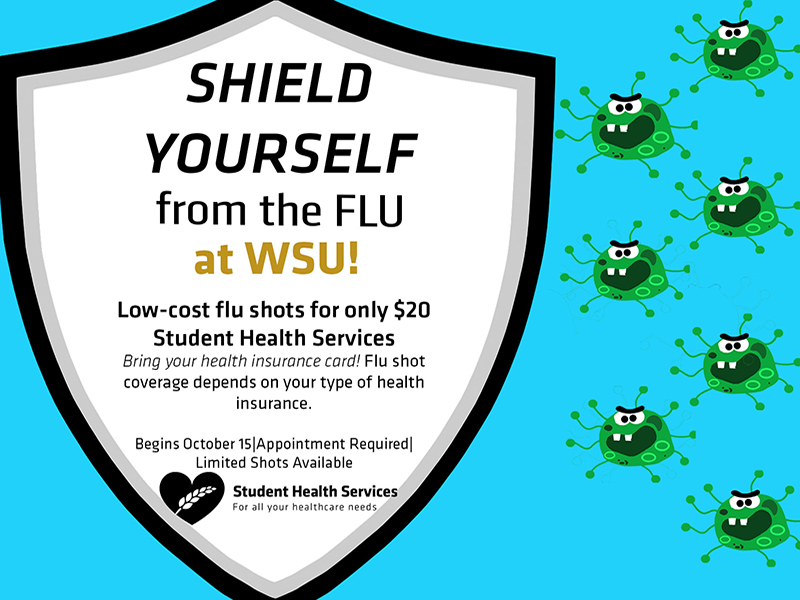 Shield Yourself from the Flu at WSU! Low cost flu shots for only $20 Student Health Services. Bring your health insurance card. Flu shot coverage depends on your type of health insurance. Begins October 15. Appointment Required. Limited Shots Available.