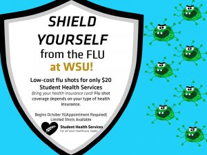 Shield yourself from the flu at WSU! Low-cost flu shots for only $20 available at the Student Health Services. Bring your health insurance card. Flu shot coverage depends on your type of health insurance. Begins October 15. Appointment Required. Limited shots available.