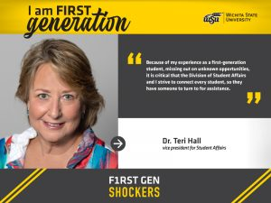 """I am FIRST generation. Wichita State University. """"Because of my experience as a first-generation student, missing out on unknown opportunities, it is critical that the Division of Student Affairs and I strive to connect every student, so they have someone to turn to for assistance."""" Dr. Teri Hall, vice president for Student Affairs. F1RST GEN SHOCKERS."""