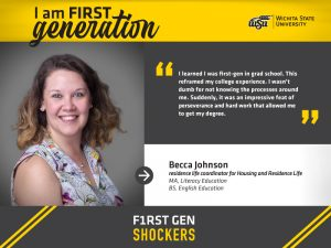 """I am FIRST generation. Wichita State University. """"I learned I was first-gen in grad school. This reframed my college experience. I wasn't dumb for not knowing the processes around me. Suddenly, it was an impressive feat of perseverance and hard work that allowed me to get my degree."""" Becca Johnson, residence life coordinator for Housing & Residence Life. F1RST GEN SHOCKERS."""