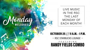 Image Alt Text Monday Melodies. Live music in the RSC the last Monday of each month! October 25. 11 a.m.-1 p.m. RSC Starbucks Lounge. Featuring Randy Fields Combo