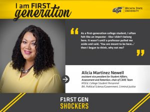 """Image Alt Text I am FIRST generation. Wichita State University. """"As a first-generation college student, I often felt like an imposter - like I didn't belong here. It wasn't until a professor pulled me aside and said, 'You are meant to be here…' then I began to think, WHY NOT ME?'"""" Alicia Martinez Newell, Assistant Vice President for Student Affairs, Assessment and Retention   Chair of CARE Team. F1RST GEN SHOCKERS."""