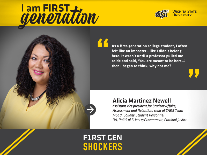 """Image Alt Text I am FIRST generation. Wichita State University. """"As a first-generation college student, I often felt like an imposter - like I didn't belong here. It wasn't until a professor pulled me aside and said, 'You are meant to be here…' then I began to think, WHY NOT ME?'"""" Alicia Martinez Newell, Assistant Vice President for Student Affairs, Assessment and Retention 