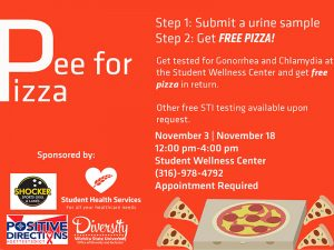 Pee for Pizza. Step 1: Submit a urine sample. Step 2: Get free pizza! Get tested for Gonorrhea and Chlamydia at the Student Wellness Center and get free pizza in return. Other free STI testing available upon request. November 3   November 18. 12:00 pm- 4:00 pm. Student Wellness Center. (316)-978-4792. Appointment Required.