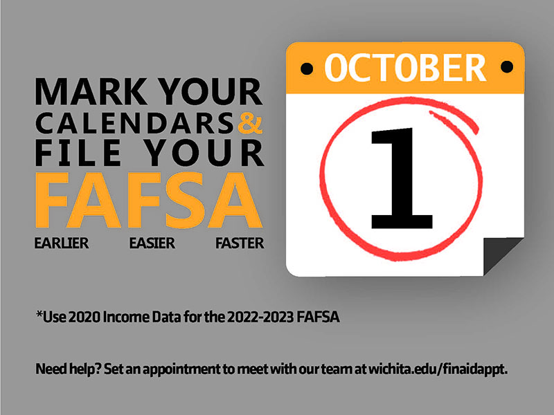 Mark Your Calendars & File Your FAFSA Earlier Easier Faster October 1 *Use 2020 Income Data for the 2022-2023 FAFSA Need help? Set an appointment to meet with our team at wichita.edu/finaidappt.