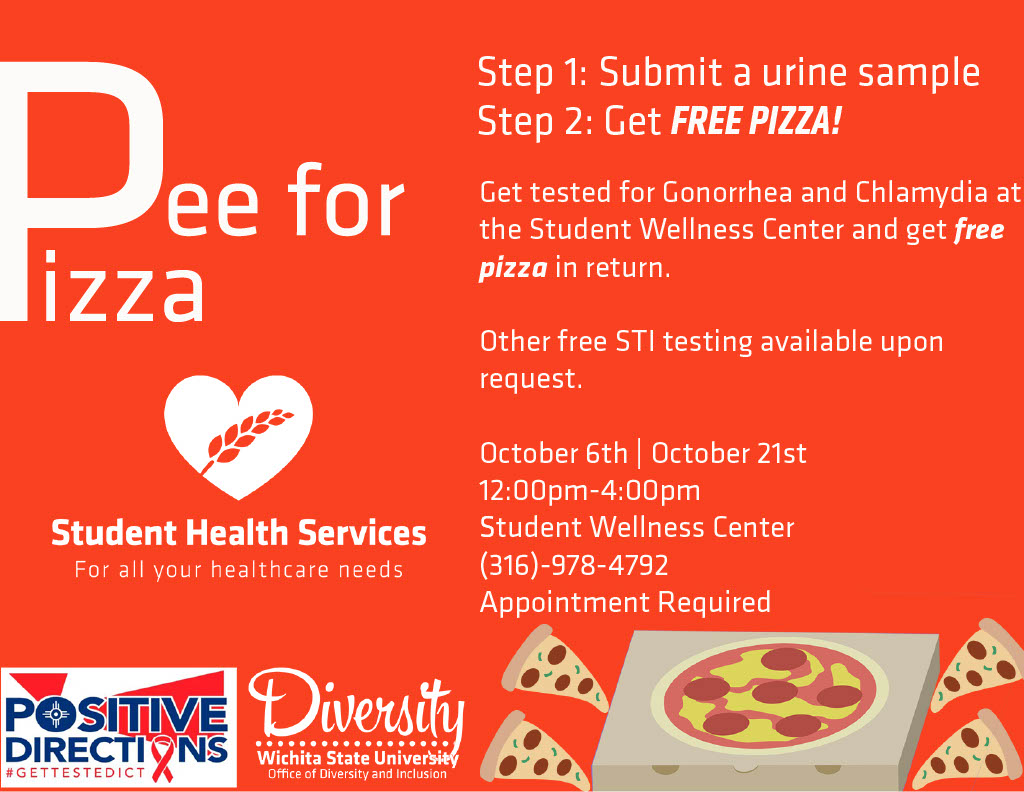 Pee for Pizza, Step 1: Submit a Urine Sample, Step 2: Get Free Pizza. Get tested for Gonorrhea and Chlamydia at the Student Wellness Center and get free pizza in return. Other free STI testing available upon request. October 6th and October 21st. 12:00pm-4:00pm. Student Wellness Center. (316)-978-4792. Appointment Required.