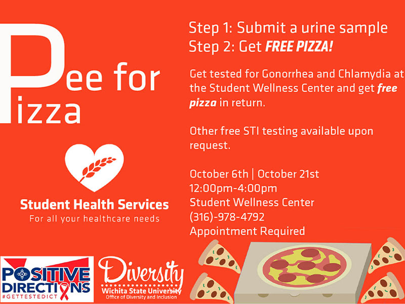 Pee for Pizza. Step 1: Submit a urine sample. Step 2: Get FREE PIZZA! Get tested for Gonorrhea and Chlamydia at the Student Wellness Center and get free pizza in return. Other free STI testing available upon request. October 6th|October 21st. 12:00pm-4:00pm. Student Wellness Center. (316)-978-4792. Appointment Required.