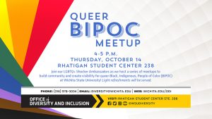 Image Description: geometric rainbow color graphic on background with event details in writing. Image text: Queer BIPOC Meetup, 4-5pm, Thursday October 14th, Rhatigan Student Center 238. Join the LGBtQ+ Shocker Ambassadors as we host a series of meetups to build community and create visibility for queer, Black, Indigenous, People of Color (BIPOC) at Wichita State University. Light refreshments will be served. Office of Diversity and Inclusion, phone (316) 978.3034   Email: diversity@wichita.edu   Web: wichita.edu/odi.