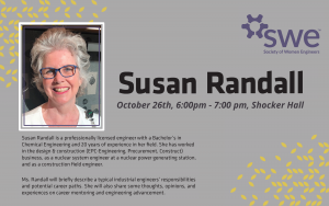 Susan Randall, October 26th, 6:00pm - 7:00pm, Shocker Hall. SWE (Society of Women Engineers). Susan Randall is a professionally licensed engineer with a Bachelor's in Chemical Engineering and 20 years of experience in her field. She has worked in the design and construction (EPC-Engineering, Procurement, and Construct) business, as a nuclear system engineer at a nuclear power generating station, and as a construction field engineer. Ms. Randall will briefly describe a typcial industrial engineers' responsibilities and potential career paths. She will also share some thoughts, opinions, and experiences on career mentoring and engineering advancement.